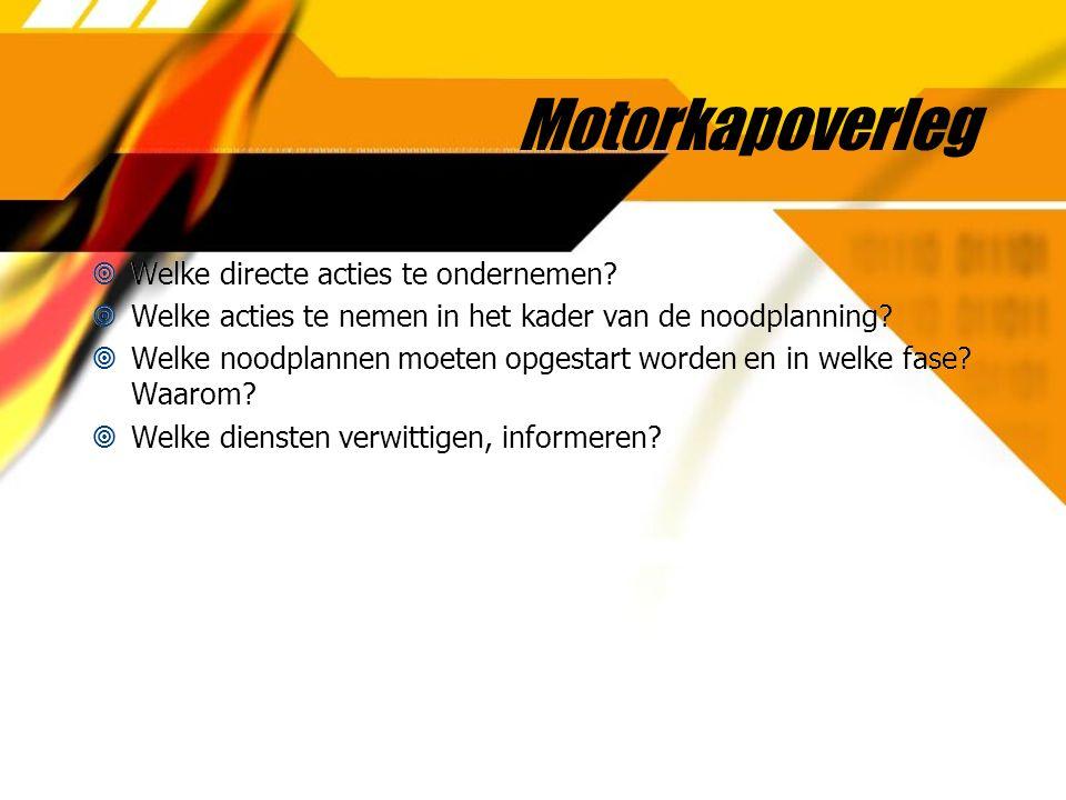 Motorkapoverleg  Welke directe acties te ondernemen?  Welke acties te nemen in het kader van de noodplanning?  Welke noodplannen moeten opgestart w