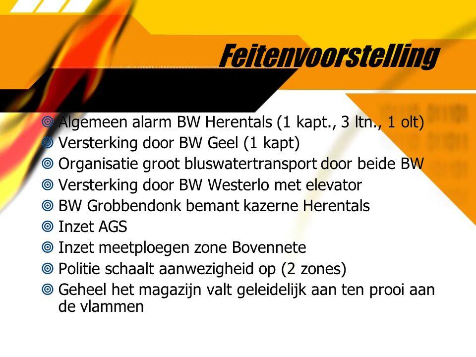 Feitenvoorstelling  Algemeen alarm BW Herentals (1 kapt., 3 ltn., 1 olt)  Versterking door BW Geel (1 kapt)  Organisatie groot bluswatertransport door beide BW  Versterking door BW Westerlo met elevator  BW Grobbendonk bemant kazerne Herentals  Inzet AGS  Inzet meetploegen zone Bovennete  Politie schaalt aanwezigheid op (2 zones)  Geheel het magazijn valt geleidelijk aan ten prooi aan de vlammen  Algemeen alarm BW Herentals (1 kapt., 3 ltn., 1 olt)  Versterking door BW Geel (1 kapt)  Organisatie groot bluswatertransport door beide BW  Versterking door BW Westerlo met elevator  BW Grobbendonk bemant kazerne Herentals  Inzet AGS  Inzet meetploegen zone Bovennete  Politie schaalt aanwezigheid op (2 zones)  Geheel het magazijn valt geleidelijk aan ten prooi aan de vlammen