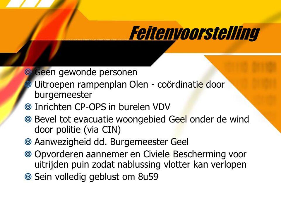Feitenvoorstelling  Geen gewonde personen  Uitroepen rampenplan Olen - coördinatie door burgemeester  Inrichten CP-OPS in burelen VDV  Bevel tot evacuatie woongebied Geel onder de wind door politie (via CIN)  Aanwezigheid dd.