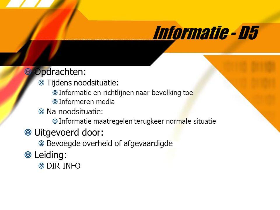 Informatie - D5  Opdrachten:  Tijdens noodsituatie:  Informatie en richtlijnen naar bevolking toe  Informeren media  Na noodsituatie:  Informati