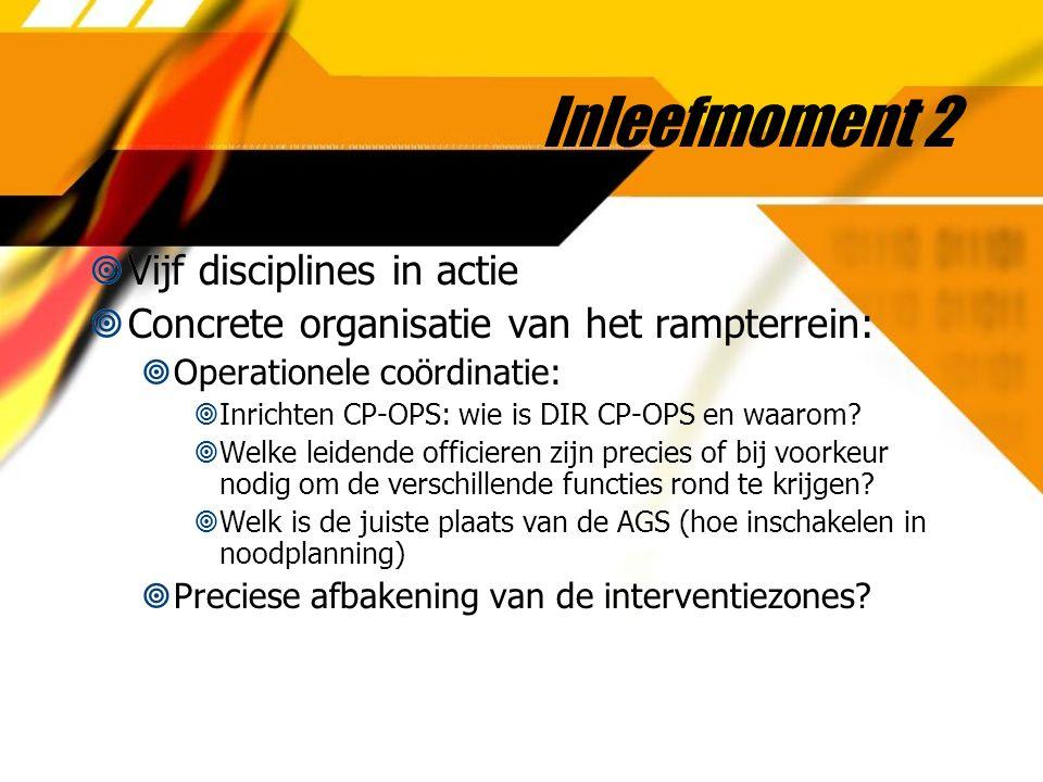Inleefmoment 2  Vijf disciplines in actie  Concrete organisatie van het rampterrein:  Operationele coördinatie:  Inrichten CP-OPS: wie is DIR CP-OPS en waarom.