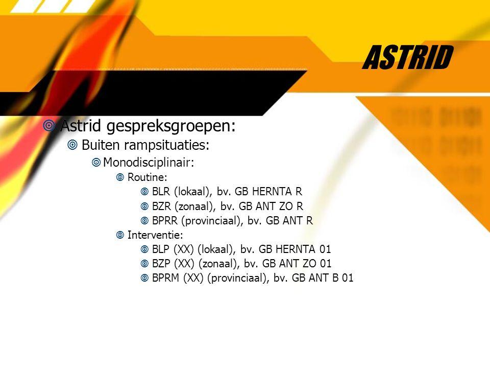 ASTRID  Astrid gespreksgroepen:  Buiten rampsituaties:  Monodisciplinair:  Routine:  BLR (lokaal), bv. GB HERNTA R  BZR (zonaal), bv. GB ANT ZO