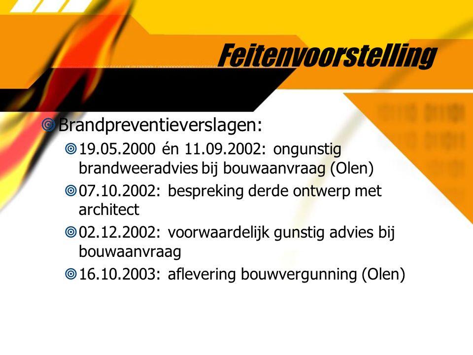 Feitenvoorstelling  Brandpreventieverslagen:  19.05.2000 én 11.09.2002: ongunstig brandweeradvies bij bouwaanvraag (Olen)  07.10.2002: bespreking d
