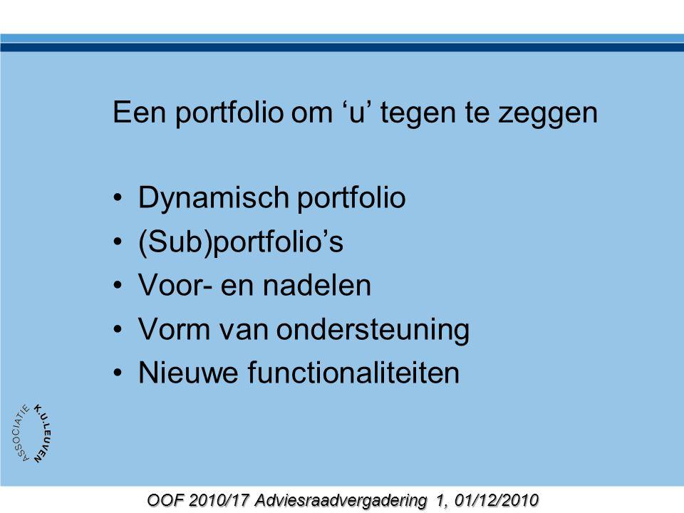 OOF 2010/17 Adviesraadvergadering 1, 01/12/2010 Een portfolio om 'u' tegen te zeggen Dynamisch portfolio (Sub)portfolio's Voor- en nadelen Vorm van ondersteuning Nieuwe functionaliteiten