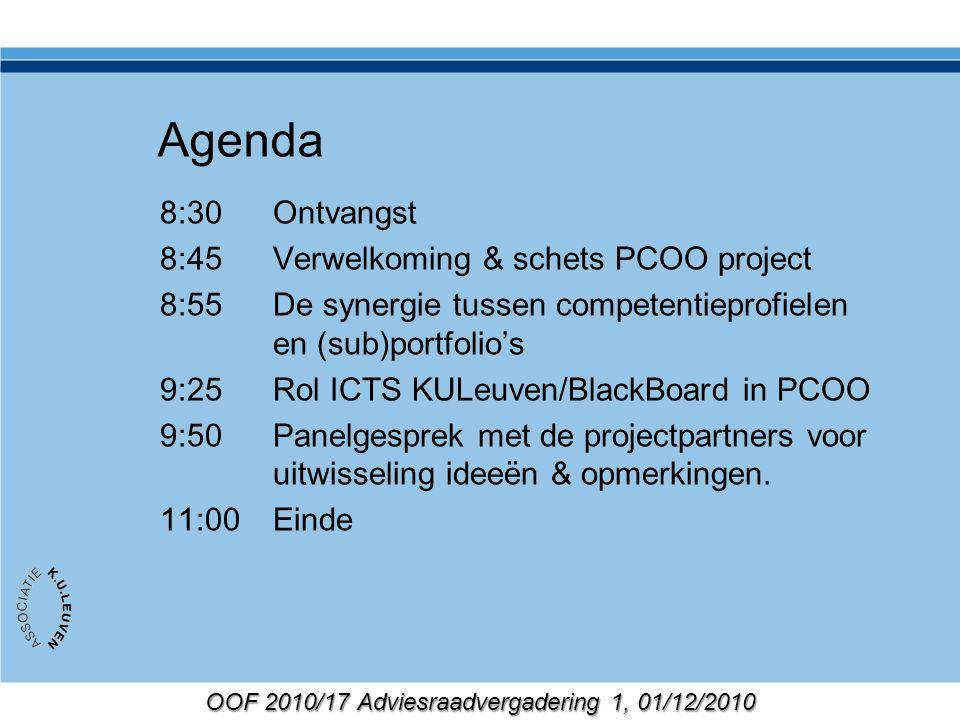 OOF 2010/17 Adviesraadvergadering 1, 01/12/2010 Agenda 8:30Ontvangst 8:45Verwelkoming & schets PCOO project 8:55De synergie tussen competentieprofielen en (sub)portfolio's 9:25Rol ICTS KULeuven/BlackBoard in PCOO 9:50Panelgesprek met de projectpartners voor uitwisseling ideeën & opmerkingen.