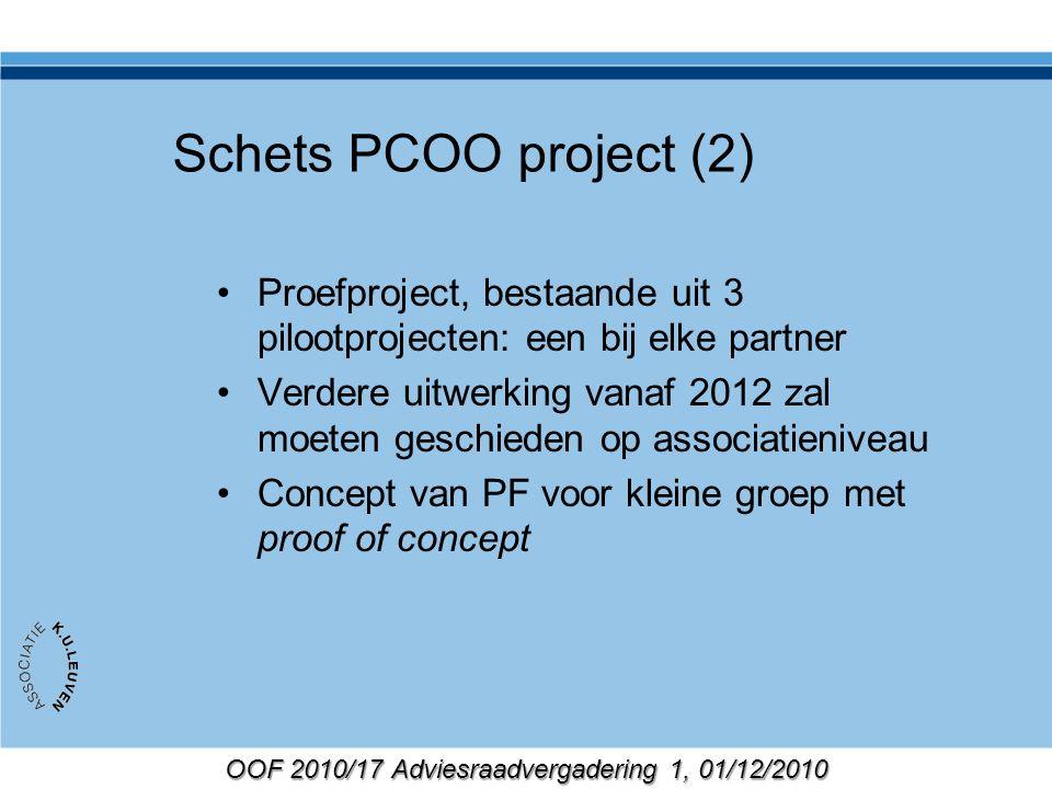 OOF 2010/17 Adviesraadvergadering 1, 01/12/2010 Schets PCOO project (2) Proefproject, bestaande uit 3 pilootprojecten: een bij elke partner Verdere uitwerking vanaf 2012 zal moeten geschieden op associatieniveau Concept van PF voor kleine groep met proof of concept