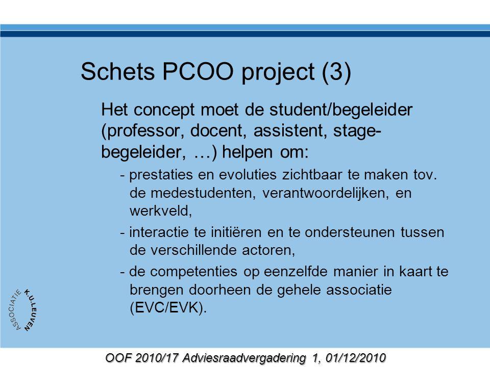 OOF 2010/17 Adviesraadvergadering 1, 01/12/2010 Schets PCOO project (3) Het concept moet de student/begeleider (professor, docent, assistent, stage- begeleider, …) helpen om: - prestaties en evoluties zichtbaar te maken tov.