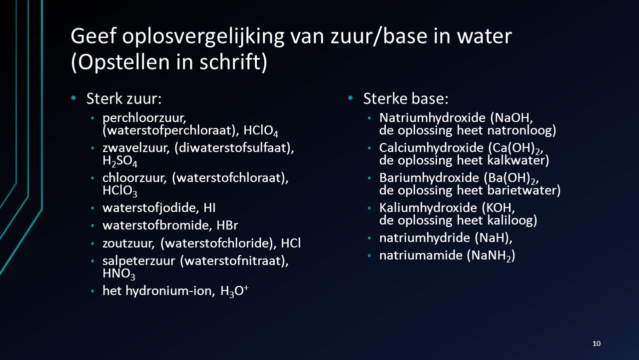Geef oplosvergelijking van zuur/base in water (Opstellen in schrift) Sterk zuur: perchloorzuur, (waterstofperchloraat), HClO 4 zwavelzuur, (diwatersto