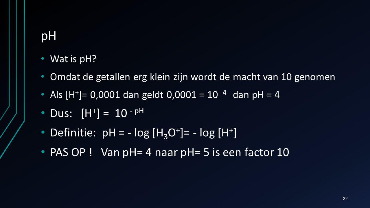 pH Wat is pH? Omdat de getallen erg klein zijn wordt de macht van 10 genomen Als [H + ]= 0,0001 dan geldt 0,0001 = 10 -4 dan pH = 4 Dus: [H + ] = 10 -