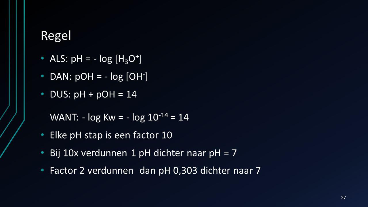 Regel ALS: pH = - log [H 3 O + ] DAN: pOH = - log [OH - ] DUS: pH + pOH = 14 WANT: - log Kw = - log 10 -14 = 14 Elke pH stap is een factor 10 Bij 10x