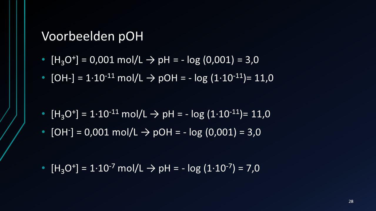 Voorbeelden pOH [H 3 O + ] = 0,001 mol/L → pH = - log (0,001) = 3,0 [OH-] = 1∙10 -11 mol/L → pOH = - log (1∙10 -11 )= 11,0 [H 3 O + ] = 1∙10 -11 mol/L