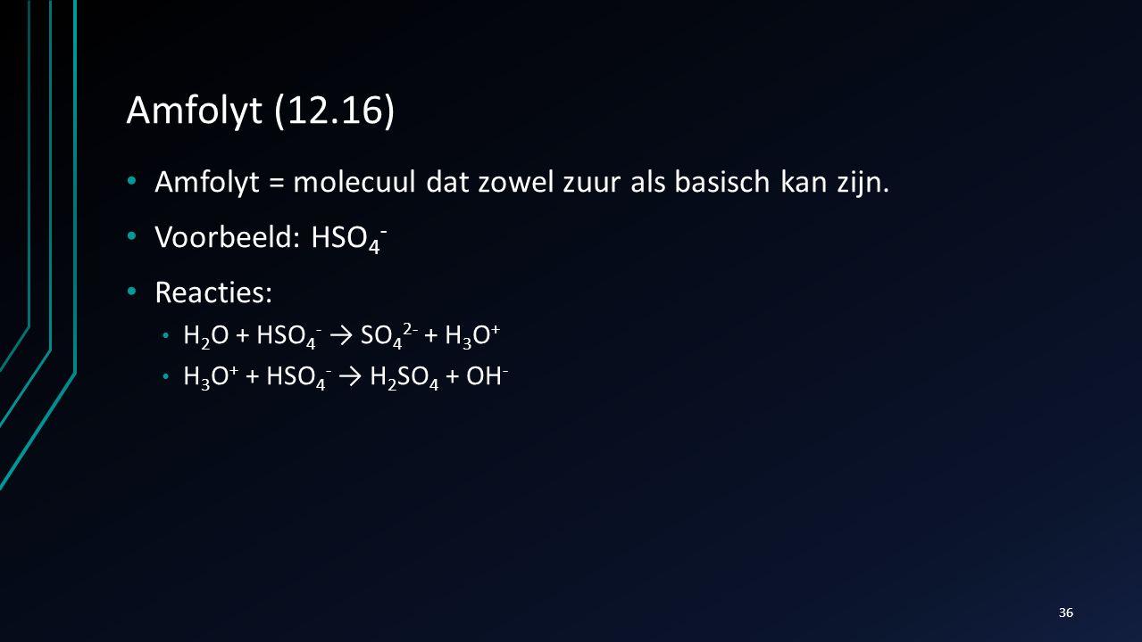 Amfolyt (12.16) Amfolyt = molecuul dat zowel zuur als basisch kan zijn. Voorbeeld: HSO 4 - Reacties: H 2 O + HSO 4 - → SO 4 2- + H 3 O + H 3 O + + HSO