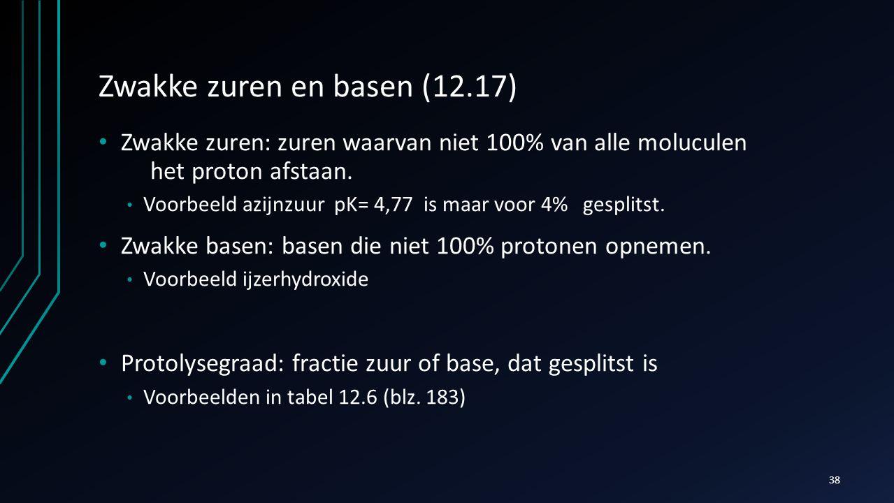 Zwakke zuren en basen (12.17) Zwakke zuren: zuren waarvan niet 100% van alle moluculen het proton afstaan. Voorbeeld azijnzuur pK= 4,77 is maar voor 4