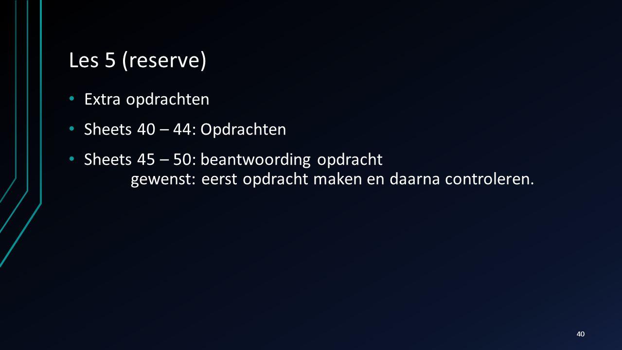 Les 5 (reserve) Extra opdrachten Sheets 40 – 44: Opdrachten Sheets 45 – 50: beantwoording opdracht gewenst: eerst opdracht maken en daarna controleren