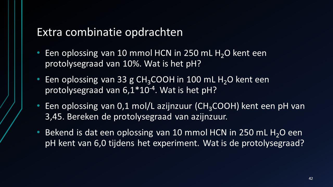 Extra combinatie opdrachten Een oplossing van 10 mmol HCN in 250 mL H 2 O kent een protolysegraad van 10%. Wat is het pH? Een oplossing van 33 g CH 3