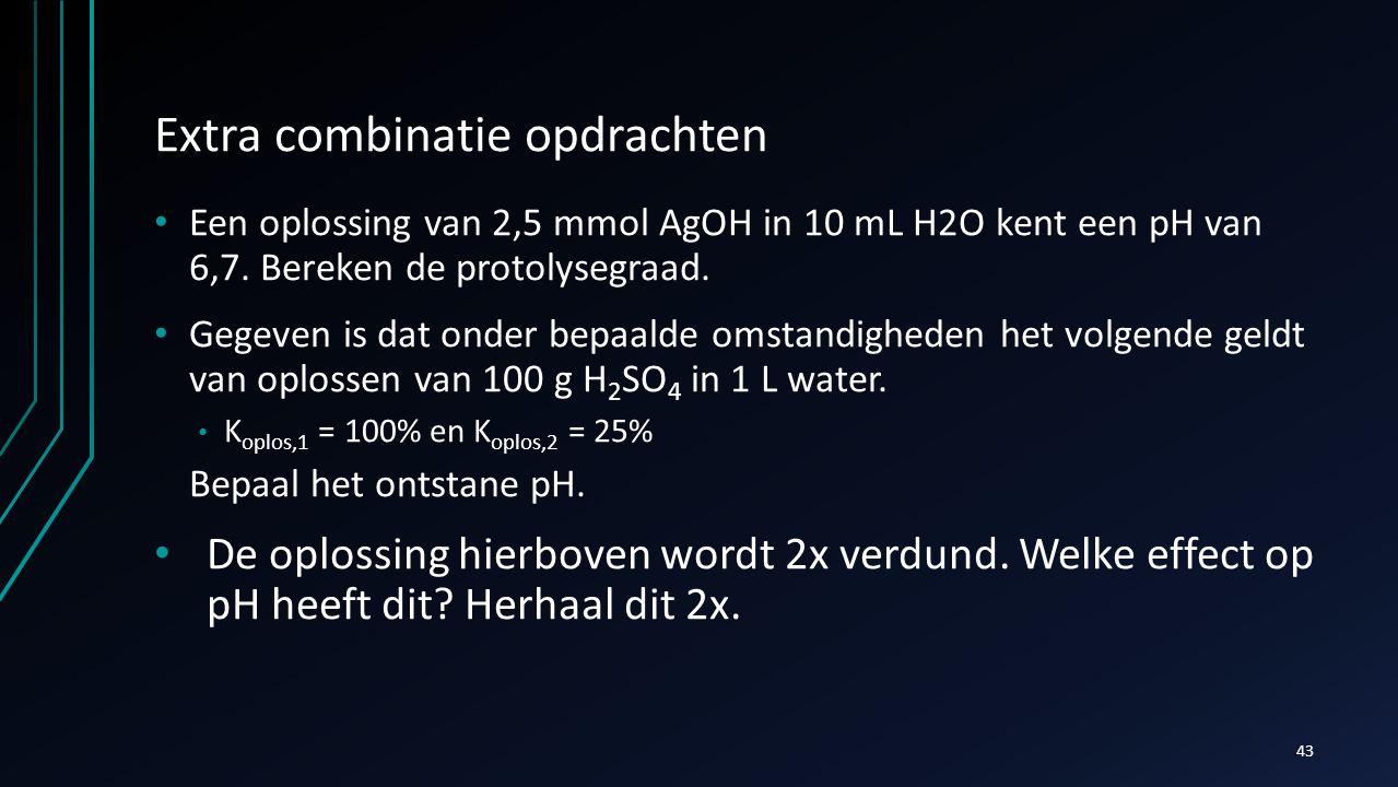 Extra combinatie opdrachten Een oplossing van 2,5 mmol AgOH in 10 mL H2O kent een pH van 6,7. Bereken de protolysegraad. Gegeven is dat onder bepaalde