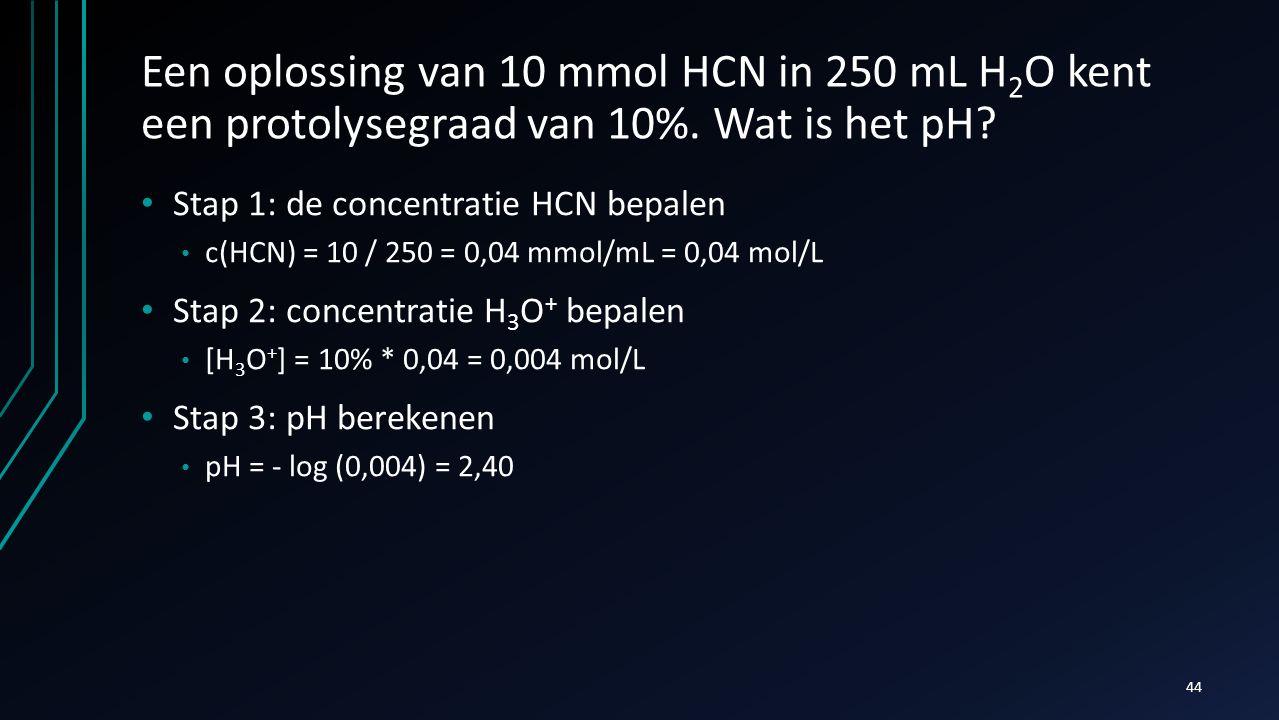 Een oplossing van 10 mmol HCN in 250 mL H 2 O kent een protolysegraad van 10%. Wat is het pH? Stap 1: de concentratie HCN bepalen c(HCN) = 10 / 250 =