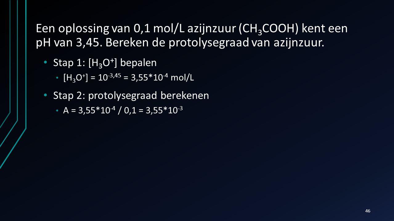 Een oplossing van 0,1 mol/L azijnzuur (CH 3 COOH) kent een pH van 3,45. Bereken de protolysegraad van azijnzuur. Stap 1: [H 3 O + ] bepalen [H 3 O + ]
