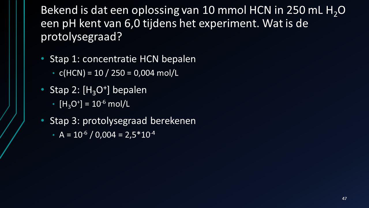 Bekend is dat een oplossing van 10 mmol HCN in 250 mL H 2 O een pH kent van 6,0 tijdens het experiment. Wat is de protolysegraad? Stap 1: concentratie
