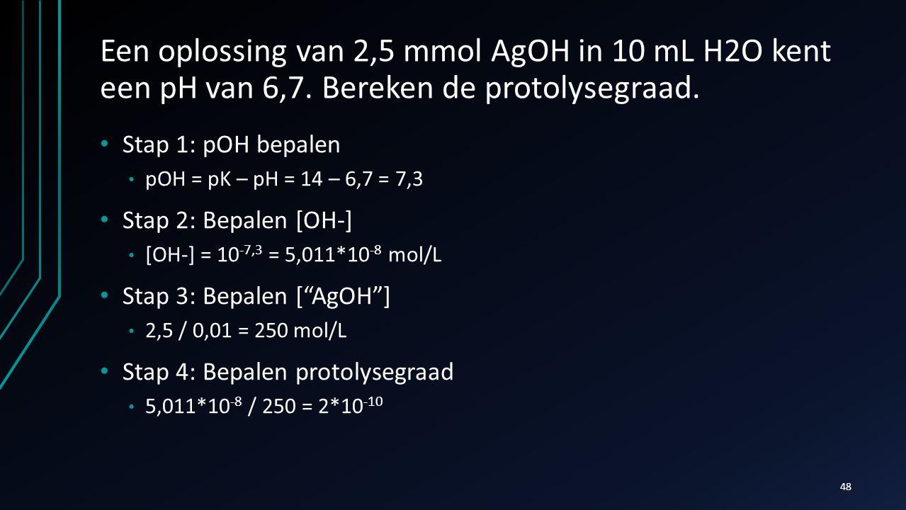 Een oplossing van 2,5 mmol AgOH in 10 mL H2O kent een pH van 6,7. Bereken de protolysegraad. Stap 1: pOH bepalen pOH = pK – pH = 14 – 6,7 = 7,3 Stap 2