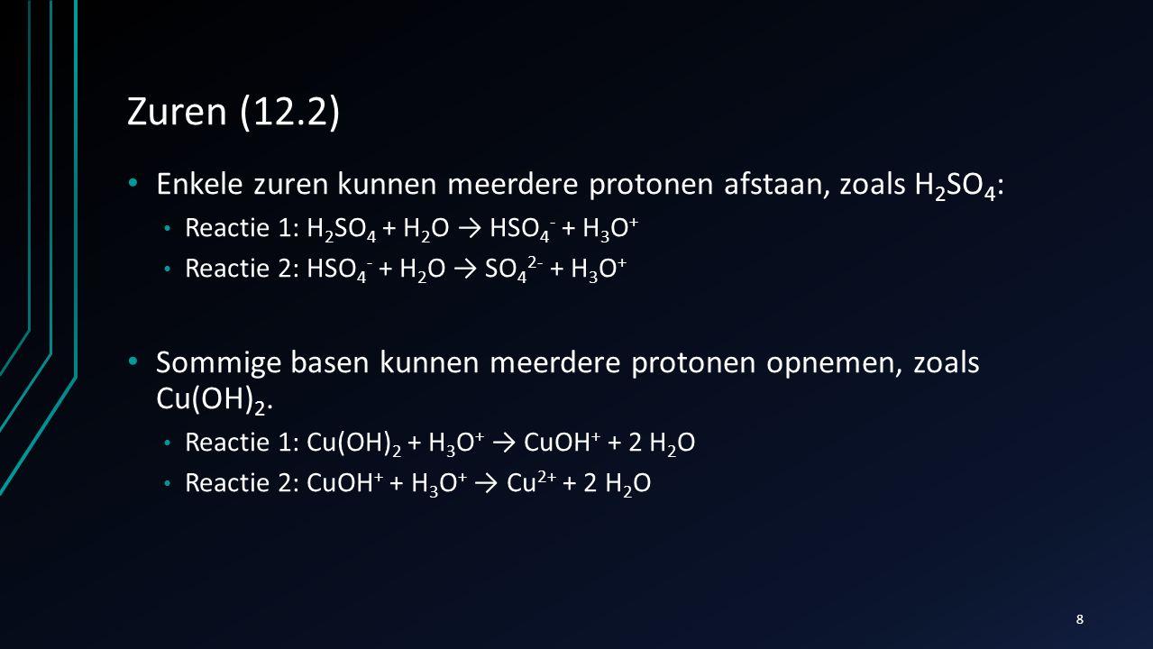 Zuren (12.2) Enkele zuren kunnen meerdere protonen afstaan, zoals H 2 SO 4 : Reactie 1: H 2 SO 4 + H 2 O → HSO 4 - + H 3 O + Reactie 2: HSO 4 - + H 2