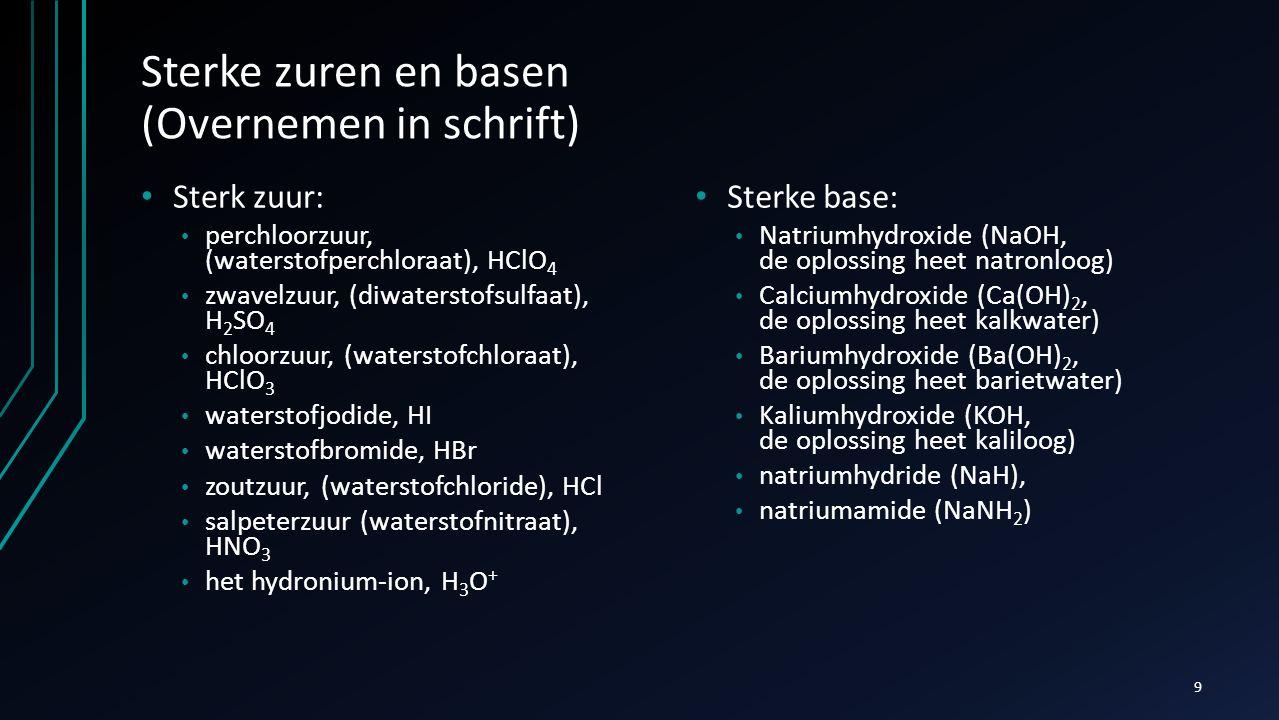 Sterke zuren en basen (Overnemen in schrift) Sterk zuur: perchloorzuur, (waterstofperchloraat), HClO 4 zwavelzuur, (diwaterstofsulfaat), H 2 SO 4 chlo