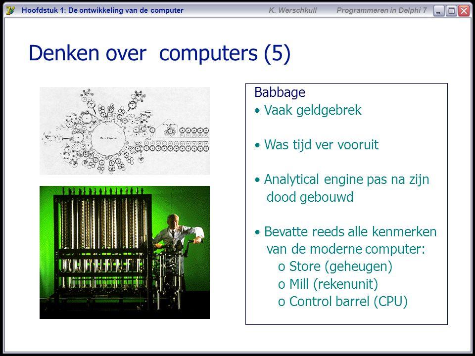 6 K. Werschkull Programmeren in Delphi 7 Denken over computers (5) Babbage Vaak geldgebrek Was tijd ver vooruit Analytical engine pas na zijn dood geb