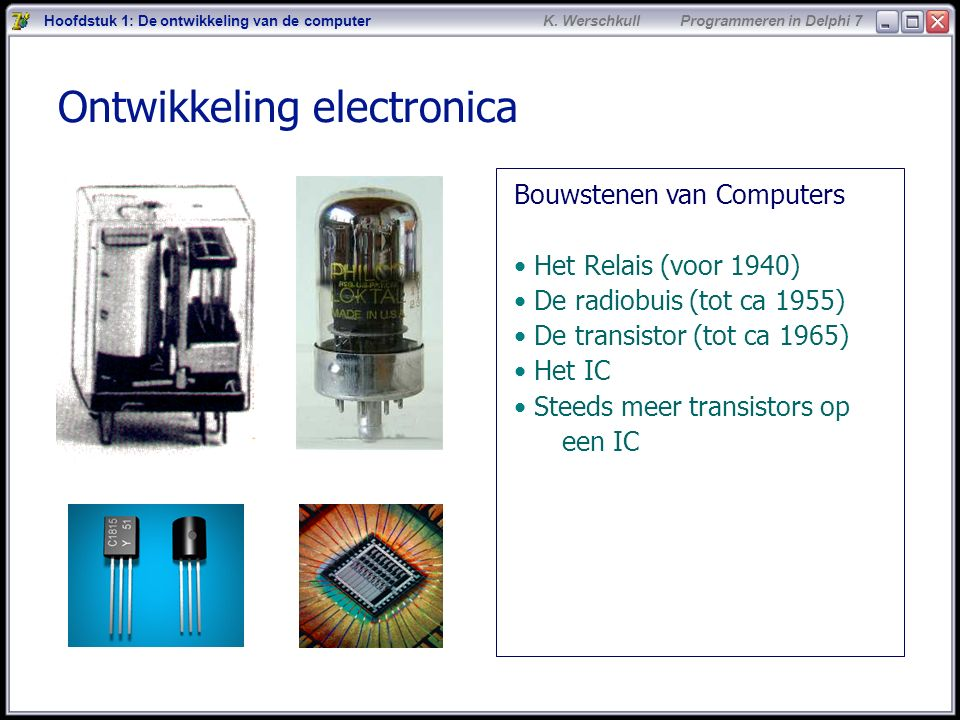 9 K. Werschkull Programmeren in Delphi 7 Ontwikkeling electronica Hoofdstuk 1: De ontwikkeling van de computer Bouwstenen van Computers Het Relais (vo