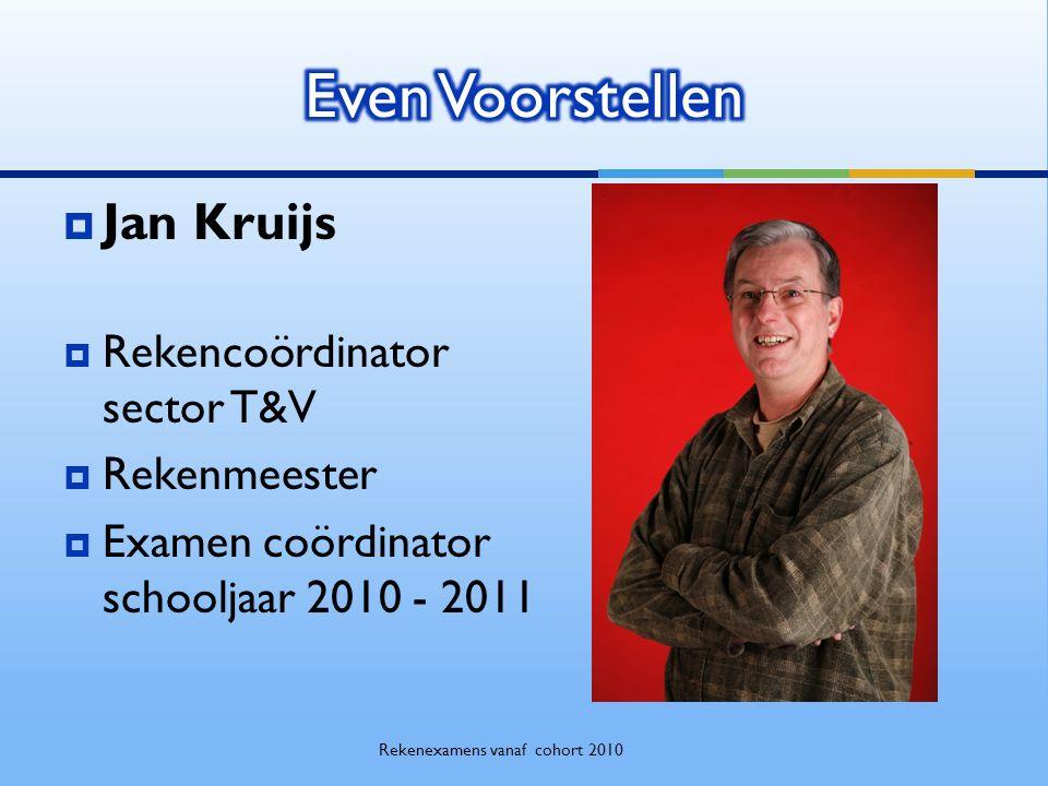  Jan Kruijs  Rekencoördinator sector T&V  Rekenmeester  Examen coördinator schooljaar 2010 - 2011 Rekenexamens vanaf cohort 2010
