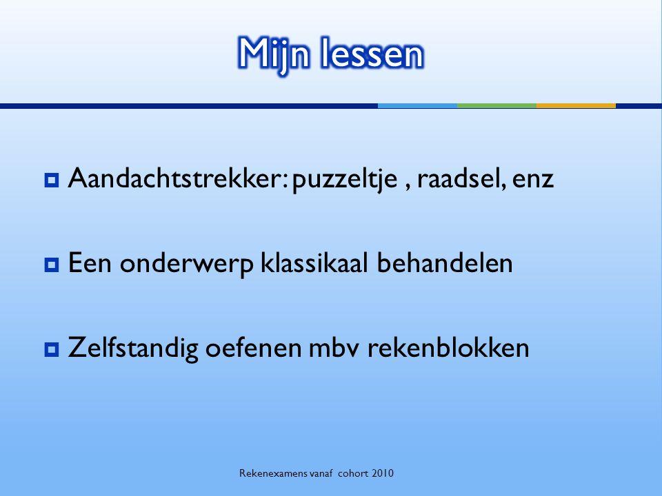  Aandachtstrekker: puzzeltje, raadsel, enz  Een onderwerp klassikaal behandelen  Zelfstandig oefenen mbv rekenblokken Rekenexamens vanaf cohort 2010