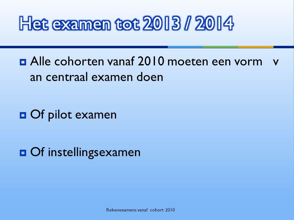  Alle cohorten vanaf 2010 moeten een vorm v an centraal examen doen  Of pilot examen  Of instellingsexamen Rekenexamens vanaf cohort 2010