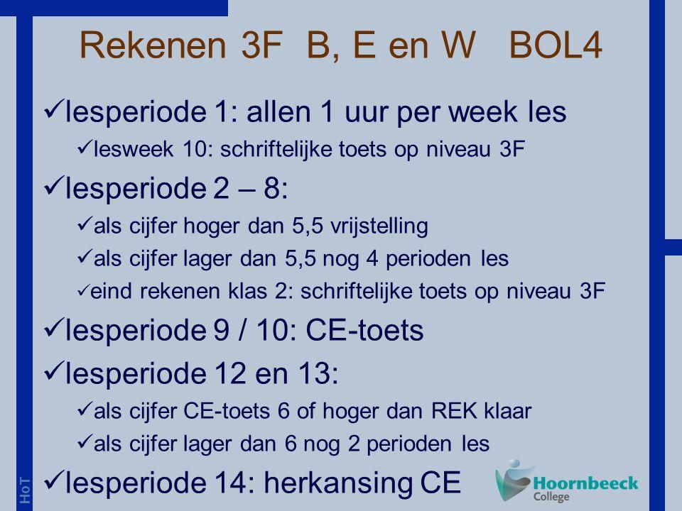 HoT Rekenen 3F B, E en W BOL4 lesperiode 1: allen 1 uur per week les lesweek 10: schriftelijke toets op niveau 3F lesperiode 2 – 8: als cijfer hoger dan 5,5 vrijstelling als cijfer lager dan 5,5 nog 4 perioden les eind rekenen klas 2: schriftelijke toets op niveau 3F lesperiode 9 / 10: CE-toets lesperiode 12 en 13: als cijfer CE-toets 6 of hoger dan REK klaar als cijfer lager dan 6 nog 2 perioden les lesperiode 14: herkansing CE
