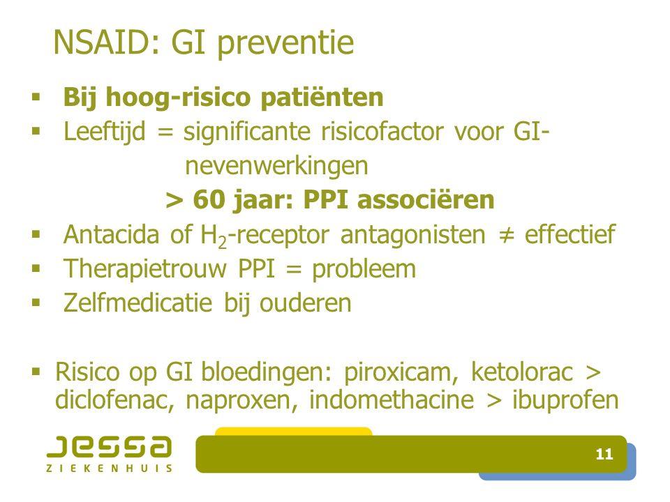 11 NSAID: GI preventie  Bij hoog-risico patiënten  Leeftijd = significante risicofactor voor GI- nevenwerkingen > 60 jaar: PPI associëren  Antacida of H 2 -receptor antagonisten ≠ effectief  Therapietrouw PPI = probleem  Zelfmedicatie bij ouderen  Risico op GI bloedingen: piroxicam, ketolorac > diclofenac, naproxen, indomethacine > ibuprofen