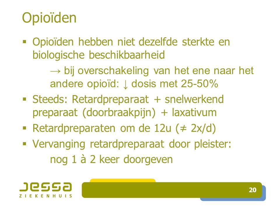 20 Opioïden  Opioïden hebben niet dezelfde sterkte en biologische beschikbaarheid → bij overschakeling van het ene naar het andere opioïd: ↓ dosis met 25-50%  Steeds: Retardpreparaat + snelwerkend preparaat (doorbraakpijn) + laxativum  Retardpreparaten om de 12u (≠ 2x/d)  Vervanging retardpreparaat door pleister: nog 1 à 2 keer doorgeven