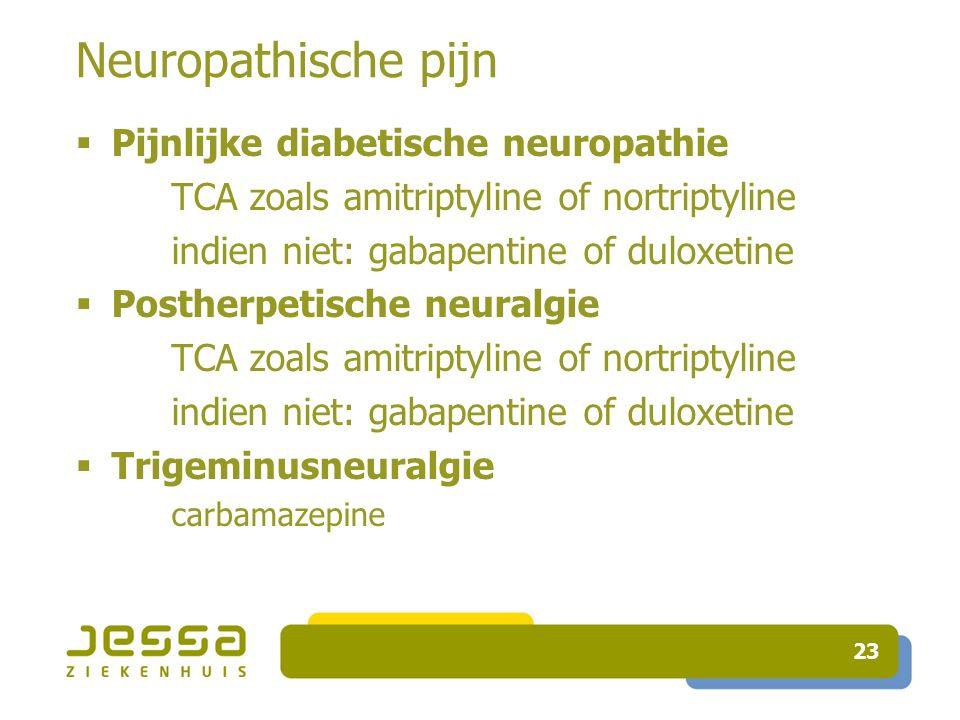 23 Neuropathische pijn  Pijnlijke diabetische neuropathie TCA zoals amitriptyline of nortriptyline indien niet: gabapentine of duloxetine  Postherpetische neuralgie TCA zoals amitriptyline of nortriptyline indien niet: gabapentine of duloxetine  Trigeminusneuralgie carbamazepine