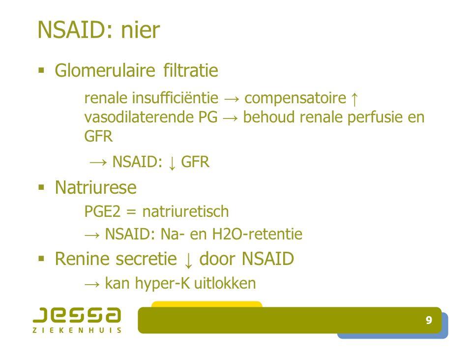 9 NSAID: nier  Glomerulaire filtratie renale insufficiëntie → compensatoire ↑ vasodilaterende PG → behoud renale perfusie en GFR → NSAID: ↓ GFR  Natriurese PGE2 = natriuretisch → NSAID: Na- en H2O-retentie  Renine secretie ↓ door NSAID → kan hyper-K uitlokken