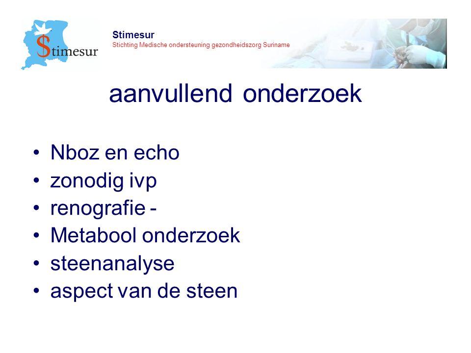 Stimesur Stichting Medische ondersteuning gezondheidszorg Suriname aanvullend onderzoek Nboz en echo zonodig ivp renografie - Metabool onderzoek steenanalyse aspect van de steen