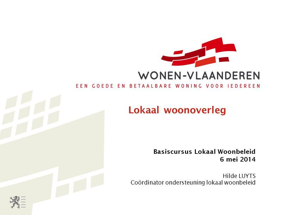 Lokaal woonoverleg Basiscursus Lokaal Woonbeleid 6 mei 2014 Hilde LUYTS Coördinator ondersteuning lokaal woonbeleid