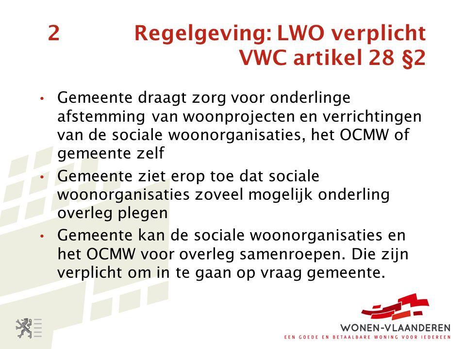 2 Regelgeving: LWO verplicht VWC artikel 28 §2 Gemeente draagt zorg voor onderlinge afstemming van woonprojecten en verrichtingen van de sociale woonorganisaties, het OCMW of gemeente zelf Gemeente ziet erop toe dat sociale woonorganisaties zoveel mogelijk onderling overleg plegen Gemeente kan de sociale woonorganisaties en het OCMW voor overleg samenroepen.