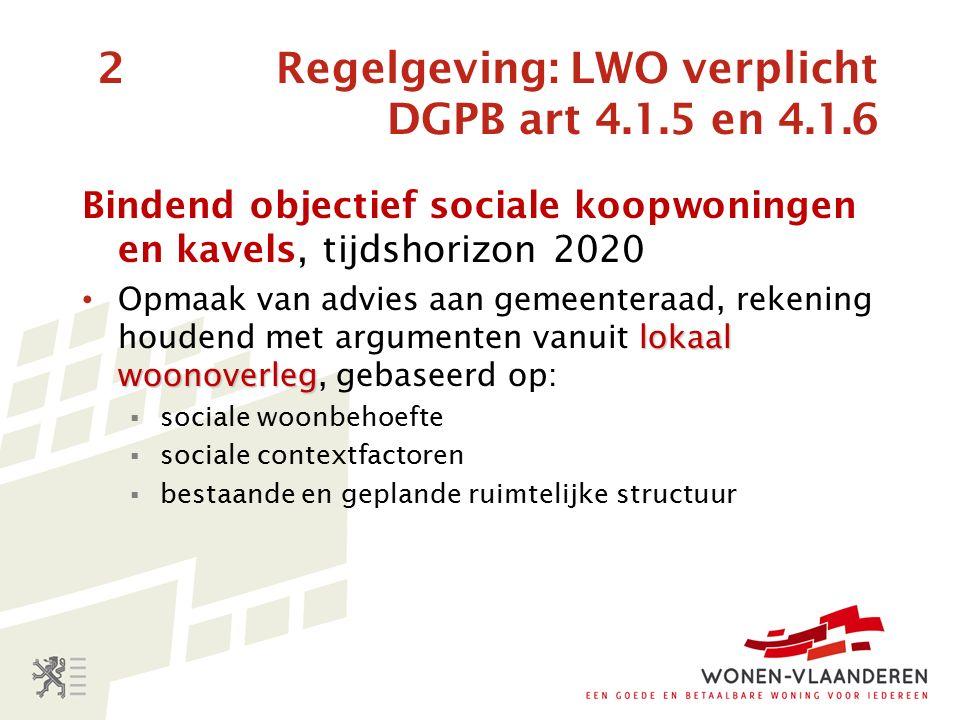 2 Regelgeving: LWO verplicht DGPB art 4.1.5 en 4.1.6 Bindend objectief sociale koopwoningen en kavels, tijdshorizon 2020 lokaal woonoverleg Opmaak van advies aan gemeenteraad, rekening houdend met argumenten vanuit lokaal woonoverleg, gebaseerd op:  sociale woonbehoefte  sociale contextfactoren  bestaande en geplande ruimtelijke structuur