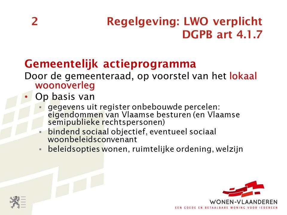2 Regelgeving: LWO verplicht DGPB art 4.1.7 Gemeentelijk actieprogramma lokaal woonoverleg Door de gemeenteraad, op voorstel van het lokaal woonoverleg Op basis van  gegevens uit register onbebouwde percelen: eigendommen van Vlaamse besturen (en Vlaamse semipublieke rechtspersonen)  bindend sociaal objectief, eventueel sociaal woonbeleidsconvenant  beleidsopties wonen, ruimtelijke ordening, welzijn