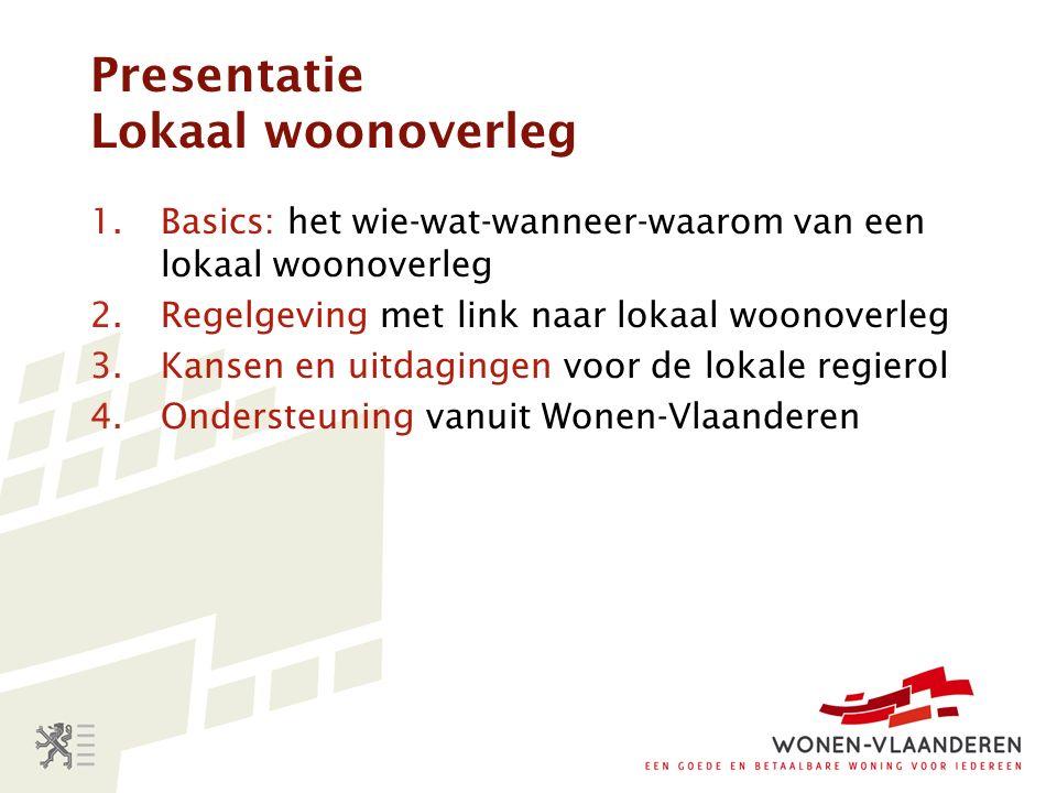 Presentatie Lokaal woonoverleg 1.Basics: het wie-wat-wanneer-waarom van een lokaal woonoverleg 2.Regelgeving met link naar lokaal woonoverleg 3.Kansen en uitdagingen voor de lokale regierol 4.Ondersteuning vanuit Wonen-Vlaanderen