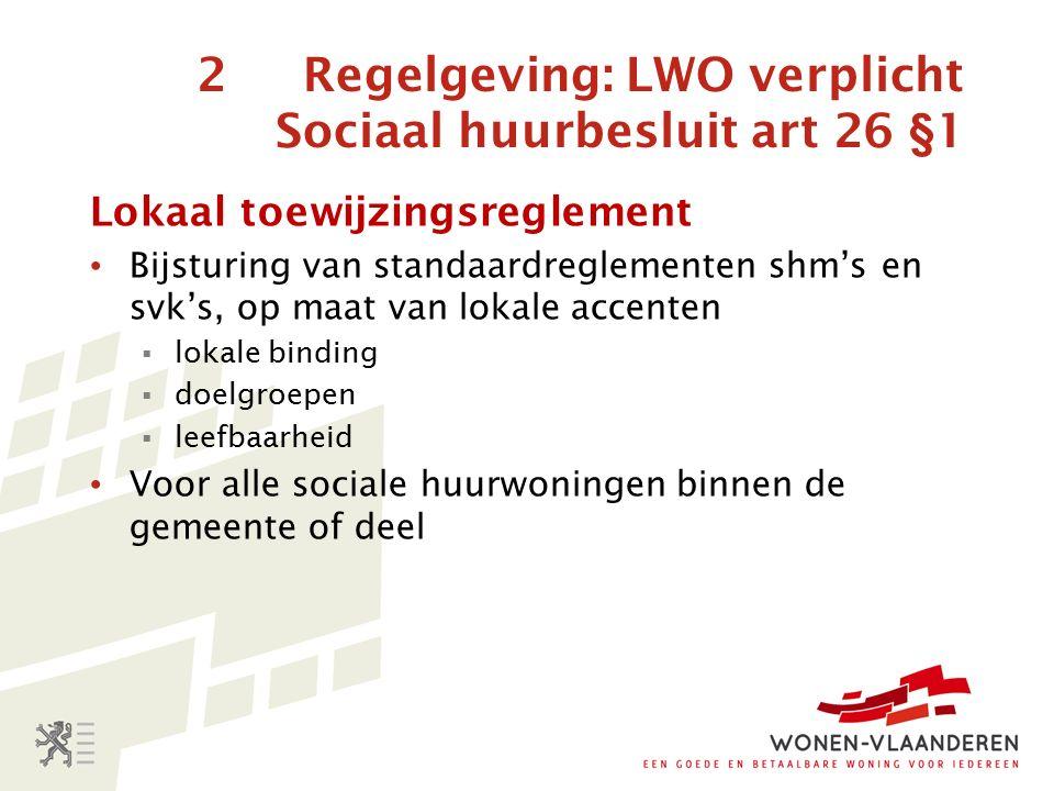 2 Regelgeving: LWO verplicht Sociaal huurbesluit art 26 §1 Lokaal toewijzingsreglement Bijsturing van standaardreglementen shm's en svk's, op maat van lokale accenten  lokale binding  doelgroepen  leefbaarheid Voor alle sociale huurwoningen binnen de gemeente of deel