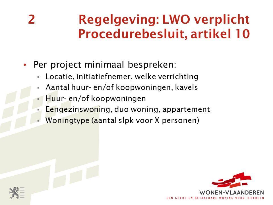 2 Regelgeving: LWO verplicht Procedurebesluit, artikel 10 Per project minimaal bespreken:  Locatie, initiatiefnemer, welke verrichting  Aantal huur- en/of koopwoningen, kavels  Huur- en/of koopwoningen  Eengezinswoning, duo woning, appartement  Woningtype (aantal slpk voor X personen)