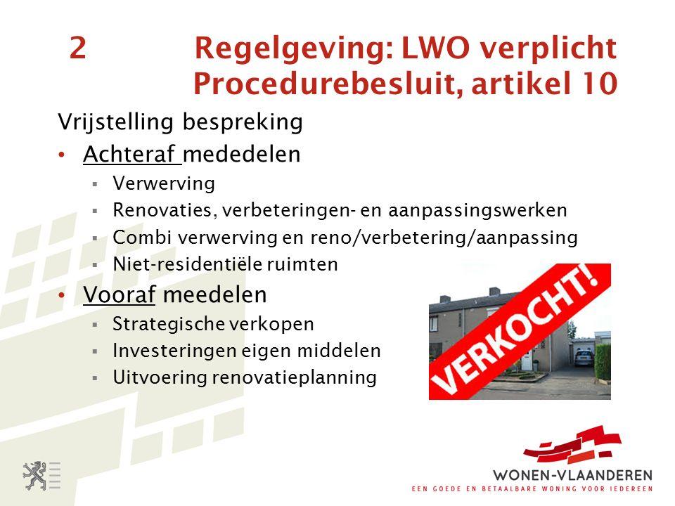 2 Regelgeving: LWO verplicht Procedurebesluit, artikel 10 Vrijstelling bespreking Achteraf mededelen  Verwerving  Renovaties, verbeteringen- en aanpassingswerken  Combi verwerving en reno/verbetering/aanpassing  Niet-residentiële ruimten Vooraf meedelen  Strategische verkopen  Investeringen eigen middelen  Uitvoering renovatieplanning