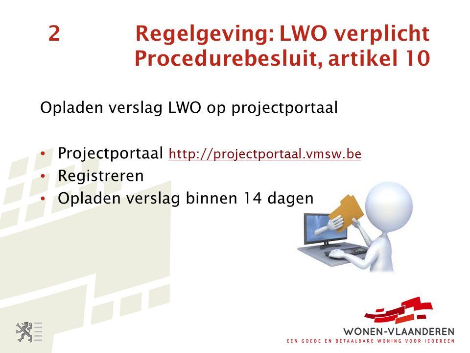 2 Regelgeving: LWO verplicht Procedurebesluit, artikel 10 Opladen verslag LWO op projectportaal Projectportaal http://projectportaal.vmsw.be http://projectportaal.vmsw.be Registreren Opladen verslag binnen 14 dagen