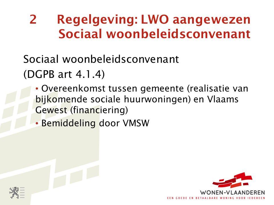 2 Regelgeving: LWO aangewezen Sociaal woonbeleidsconvenant Sociaal woonbeleidsconvenant (DGPB art 4.1.4) Overeenkomst tussen gemeente (realisatie van bijkomende sociale huurwoningen) en Vlaams Gewest (financiering) Bemiddeling door VMSW