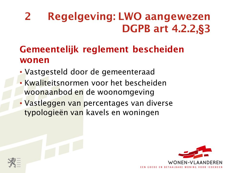 2 Regelgeving: LWO aangewezen DGPB art 4.2.2,§3 Gemeentelijk reglement bescheiden wonen Vastgesteld door de gemeenteraad Kwaliteitsnormen voor het bescheiden woonaanbod en de woonomgeving Vastleggen van percentages van diverse typologieën van kavels en woningen