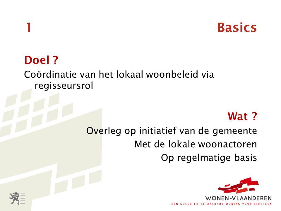 1 Basics Doel . Coördinatie van het lokaal woonbeleid via regisseursrol Wat .