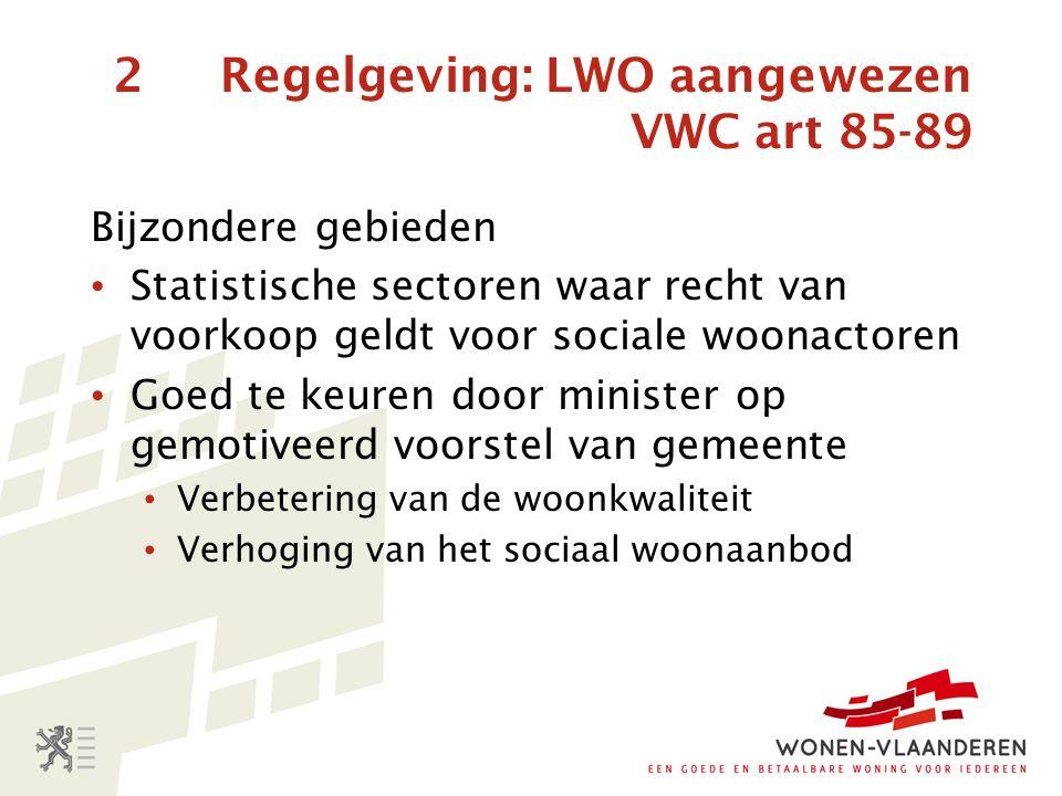 2 Regelgeving: LWO aangewezen VWC art 85-89 Bijzondere gebieden Statistische sectoren waar recht van voorkoop geldt voor sociale woonactoren Goed te keuren door minister op gemotiveerd voorstel van gemeente Verbetering van de woonkwaliteit Verhoging van het sociaal woonaanbod